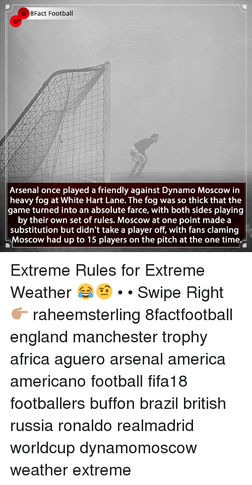 Africa, America, and Arsenal: 8Fact Football  Arsenal once played a friendly against Dynamo Moscow in  heavy fog at White Hart Lane. The fog was so thick that the  game turned into an absolute farce, with both sides playing  by their own set of rules. Moscow at one point made a  substitution but didn't take a player off, with fans claming  Moscow had up to 15 players on the pitch at the one time. Extreme Rules for Extreme Weather 😂🤨 • • Swipe Right 👉🏽 raheemsterling 8factfootball england manchester trophy africa aguero arsenal america americano football fifa18 footballers buffon brazil british russia ronaldo realmadrid worldcup dynamomoscow weather extreme