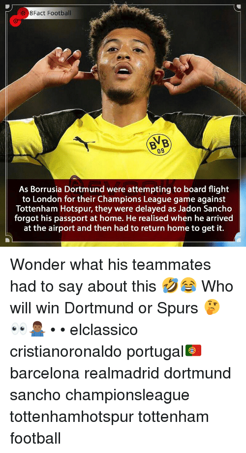 Barcelona, Football, and Memes: 8Fact Football  BVB  09  As Borrusia Dortmund were attempting to board flight  to London for their Champions League game against  Tottenham Hotspur, they were delayed as Jadon Sancho  forgot his passport at home. He realised when he arrived  at the airport and then had to return home to get it. Wonder what his teammates had to say about this 🤣😂 Who will win Dortmund or Spurs 🤔👀🤷🏾‍♂️ • • elclassico cristianoronaldo portugal🇵🇹 barcelona realmadrid dortmund sancho championsleague tottenhamhotspur tottenham football