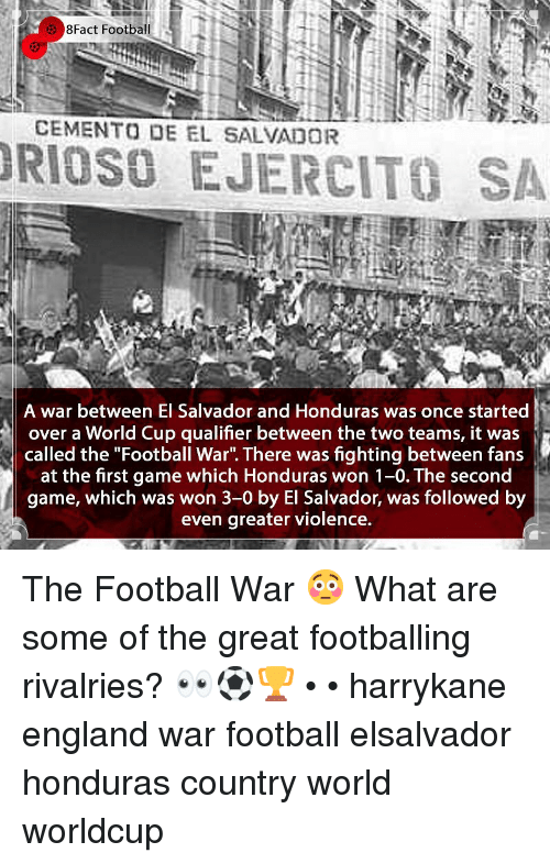"England, Football, and Memes: 8Fact Football  CEMENTO DE EL SALVADOR  RIOSO EJERCITO SA  A war between El Salvador and Honduras was once started  over a World Cup qualifier between the two teams, it was  called the ""Football War"". There was fighting between fans  at the first game which Honduras won 1-0. The second  game, which was won 3-0 by El Salvador, was followed by  even greater violence. The Football War 😳 What are some of the great footballing rivalries? 👀⚽️🏆 • • harrykane england war football elsalvador honduras country world worldcup"
