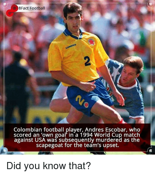 Andres: 8Fact Football  Colombian football player, Andres Escobar, who  scored an 'own goal in a 1994 World Cup match  against USA was subsequently murdered as the  scapegoat for the team's upset. Did you know that?