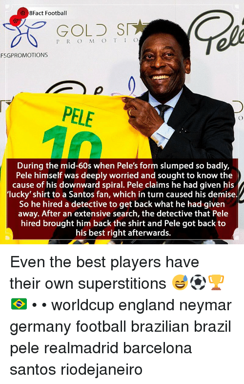 pele: 8Fact Football  GOLD SI  P R O M O T IO  FSGPROMOTIONS  PELE  During the mid-60s when Pele's form slumped so badly,  Pele himself was deeply worried and sought to know the  cause of his downward spiral. Pele claims he had given his  lucky' shirt to a Santos fan, which in turn caused his demise.  So he hired a detective to get back what he had given  away. After an extensive search, the detective that Pele  hired brought him back the shirt and Pele got back to  his best right afterwards. Even the best players have their own superstitions 😅⚽️🏆🇧🇷 • • worldcup england neymar germany football brazilian brazil pele realmadrid barcelona santos riodejaneiro