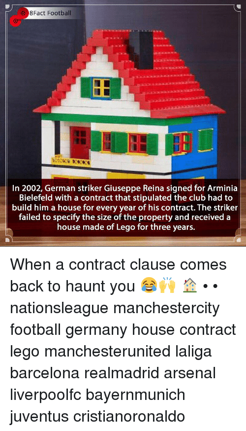 Arsenal, Barcelona, and Club: 8Fact Football  In 2002, German striker Giuseppe Reina signed for Arminia  Bielefeld with a contract that stipulated the club had to  build him a house for every year of his contract. The striker  failed to specify the size of the property and received a  house made of Lego for three years. When a contract clause comes back to haunt you 😂🙌 🏠 • • nationsleague manchestercity football germany house contract lego manchesterunited laliga barcelona realmadrid arsenal liverpoolfc bayernmunich juventus cristianoronaldo