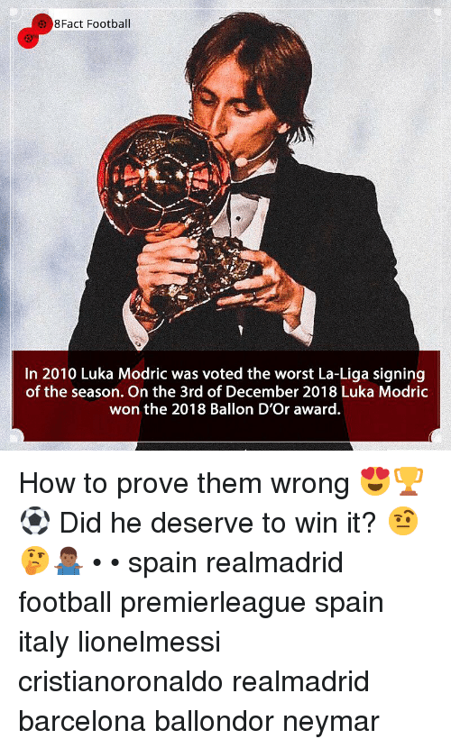 Barcelona, Football, and Memes: 8Fact Football  In 2010 Luka Modric was voted the worst La-Liga signing  of the season. On the 3rd of December 2018 Luka Modric  won the 2018 Ballon D'Or award. How to prove them wrong 😍🏆⚽️ Did he deserve to win it? 🤨🤔🤷🏾‍♂️ • • spain realmadrid football premierleague spain italy lionelmessi cristianoronaldo realmadrid barcelona ballondor neymar