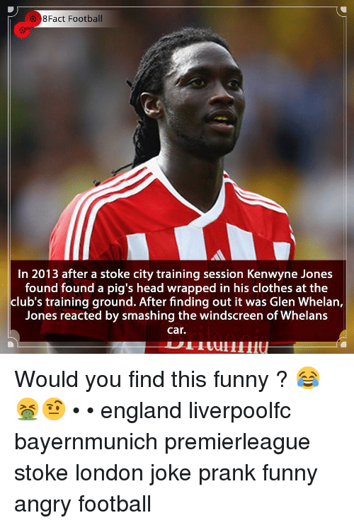 8Fact: 8Fact Football  In 2013 after a stoke city training session Kenwyne Jones  found found a pig's head wrapped in his clothes at the  club's training ground. After finding out it was Glen Whelan,  Jones reacted by smashing the windscreen of Whelans  car. Would you find this funny ? 😂🤮🤨 • • england liverpoolfc bayernmunich premierleague stoke london joke prank funny angry football