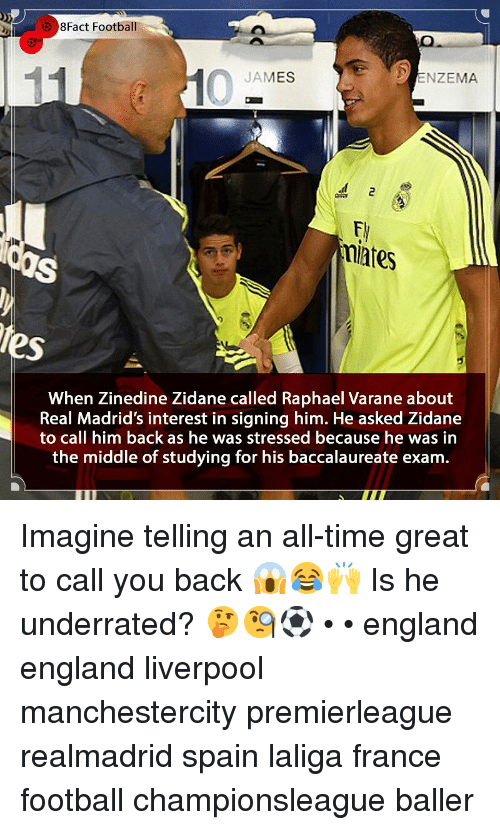 England, Football, and Memes: 8Fact Football  JAMES  ENZEMA  miates  tes  When Zinedine Zidane called Raphael Varane about  Real Madrid's interest in signing him. He asked Zidane  to call him back as he was stressed because he was in  the middle of studying for his baccalaureate exam. Imagine telling an all-time great to call you back 😱😂🙌 Is he underrated? 🤔🧐⚽️ • • england england liverpool manchestercity premierleague realmadrid spain laliga france football championsleague baller