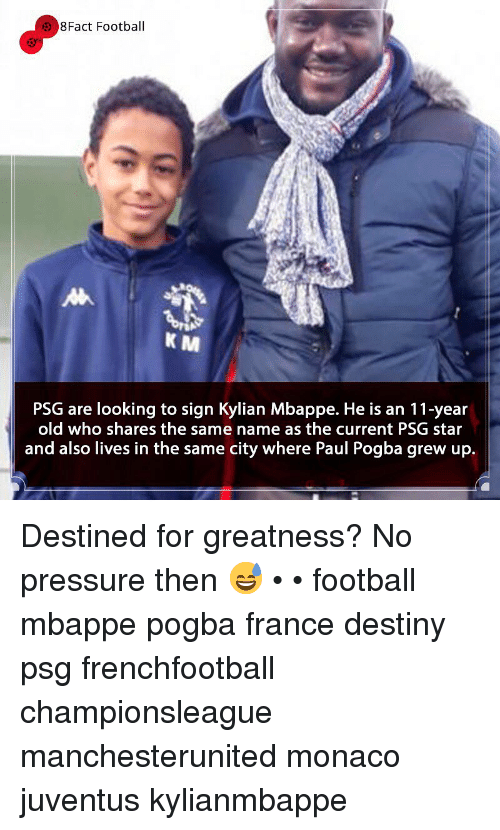 paul pogba: 8Fact Football  K M  PSG are looking to sign Kylian Mbappe. He is an 11-year  old who shares the same name as the current PSG star  and also lives in the same city where Paul Pogba grew up. Destined for greatness? No pressure then 😅 • • football mbappe pogba france destiny psg frenchfootball championsleague manchesterunited monaco juventus kylianmbappe