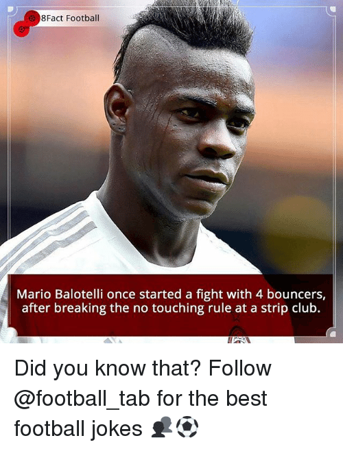 Club, Football, and Memes: 8Fact Football  Mario Balotelli once started a fight with 4 bouncers,  after breaking the no touching rule at a strip club. Did you know that? Follow @football_tab for the best football jokes 👥⚽️