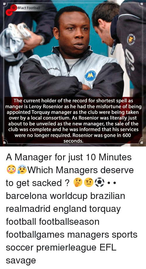 8Fact: 8Fact Football  The current holder of the record for shortest spell as  manger is Leroy Rosenior as he had the misfortune of being  appointed Torquay manager as the club were being taken  over by a local consortium. As Rosenior was literally just  about to be unveiled as the new manager, the sale of the |  club was complete and he was informed that his services  were no longer required. Rosenior was gone in 600  seconds. A Manager for just 10 Minutes 😳😰Which Managers deserve to get sacked ? 🤔🤨⚽️ • • barcelona worldcup brazilian realmadrid england torquay football footballseason footballgames managers sports soccer premierleague EFL savage