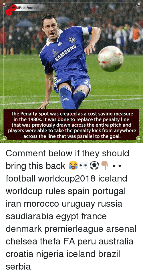 Arsenal, Chelsea, and Football: 8Fact Football  The Penalty Spot was created as a cost saving measure  in the 1980s. It was done to replace the penalty line  that was previously drawn across the entire pitch and  players were able to take the penalty kick from anywhere  across the line that was parallel to the goal. Comment below if they should bring this back 😂👀⚽️👇🏽 • • football worldcup2018 iceland worldcup rules spain portugal iran morocco uruguay russia saudiarabia egypt france denmark premierleague arsenal chelsea thefa FA peru australia croatia nigeria iceland brazil serbia