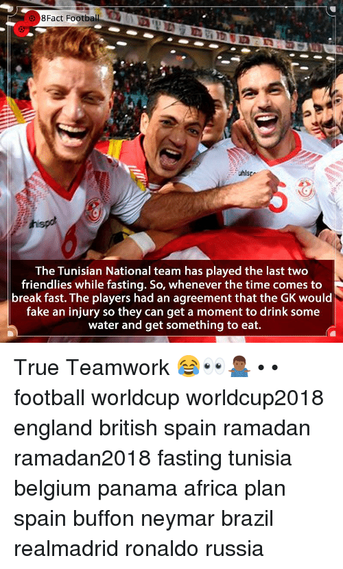 Africa, Belgium, and England: 8Fact  Football  The Tunisian National team has played the last two  friendlies while fasting. So, whenever the time comes to  break fast. The players had an agreement that the GK would  fake an injury so they can get a moment to drink some  water and get something to eat. True Teamwork 😂👀🤷🏾♂️ • • football worldcup worldcup2018 england british spain ramadan ramadan2018 fasting tunisia belgium panama africa plan spain buffon neymar brazil realmadrid ronaldo russia