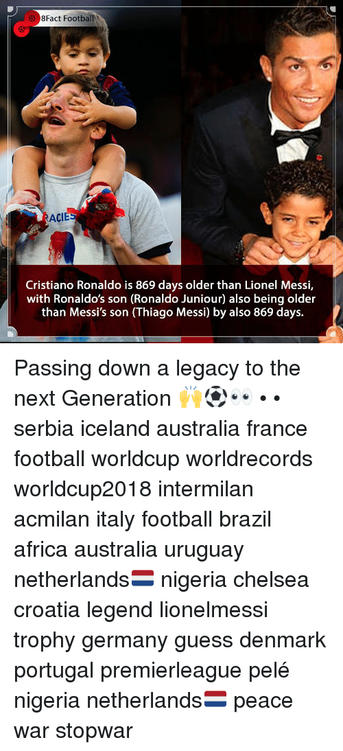 pele: 8Fact FootballI  ACIE  Cristiano Ronaldo is 869 days older than Lionel Messi,  with Ronaldo's son (Ronaldo Juniour) also being older  than Messi's son (Thiago Messi) by also 869 days. Passing down a legacy to the next Generation 🙌⚽️👀 • • serbia iceland australia france football worldcup worldrecords worldcup2018 intermilan acmilan italy football brazil africa australia uruguay netherlands🇳🇱 nigeria chelsea croatia legend lionelmessi trophy germany guess denmark portugal premierleague pelé nigeria netherlands🇳🇱 peace war stopwar