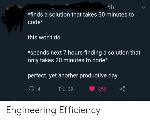 Engineering, Another, and Next: 8h  finds a solution that takes 30 minutes to  code*  this won't do  *spends next 7 hours finding a solution that  only takes 20 minutes to code*  perfect. yet another productive day  t39  4  256 Engineering Efficiency