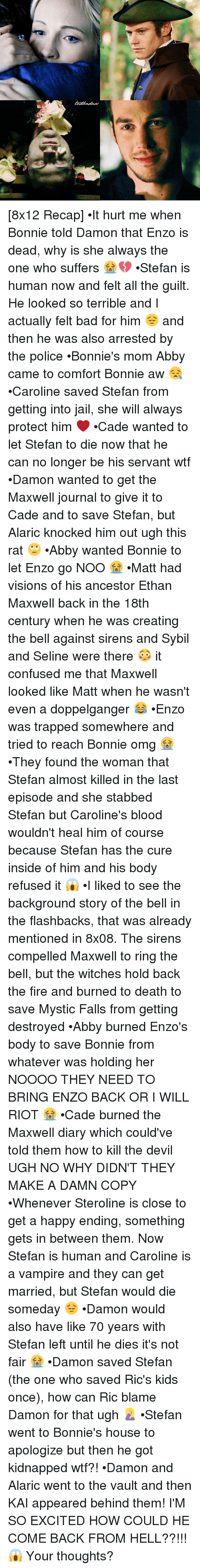 Sirening: [8x12 Recap] •It hurt me when Bonnie told Damon that Enzo is dead, why is she always the one who suffers 😭💔 •Stefan is human now and felt all the guilt. He looked so terrible and I actually felt bad for him 😔 and then he was also arrested by the police •Bonnie's mom Abby came to comfort Bonnie aw 😪 •Caroline saved Stefan from getting into jail, she will always protect him ❤ •Cade wanted to let Stefan to die now that he can no longer be his servant wtf •Damon wanted to get the Maxwell journal to give it to Cade and to save Stefan, but Alaric knocked him out ugh this rat 🙄 •Abby wanted Bonnie to let Enzo go NOO 😭 •Matt had visions of his ancestor Ethan Maxwell back in the 18th century when he was creating the bell against sirens and Sybil and Seline were there 😳 it confused me that Maxwell looked like Matt when he wasn't even a doppelganger 😂 •Enzo was trapped somewhere and tried to reach Bonnie omg 😭 •They found the woman that Stefan almost killed in the last episode and she stabbed Stefan but Caroline's blood wouldn't heal him of course because Stefan has the cure inside of him and his body refused it 😱 •I liked to see the background story of the bell in the flashbacks, that was already mentioned in 8x08. The sirens compelled Maxwell to ring the bell, but the witches hold back the fire and burned to death to save Mystic Falls from getting destroyed •Abby burned Enzo's body to save Bonnie from whatever was holding her NOOOO THEY NEED TO BRING ENZO BACK OR I WILL RIOT 😭 •Cade burned the Maxwell diary which could've told them how to kill the devil UGH NO WHY DIDN'T THEY MAKE A DAMN COPY •Whenever Steroline is close to get a happy ending, something gets in between them. Now Stefan is human and Caroline is a vampire and they can get married, but Stefan would die someday 😔 •Damon would also have like 70 years with Stefan left until he dies it's not fair 😭 •Damon saved Stefan (the one who saved Ric's kids once), how can Ric blame Damon for that ugh 🤦🏼‍♀️ •Stefan went to Bonnie's house to apologize but then he got kidnapped wtf?! •Damon and Alaric went to the vault and then KAI appeared behind them! I'M SO EXCITED HOW COULD HE COME BACK FROM HELL??!!! 😱 Your thoughts?