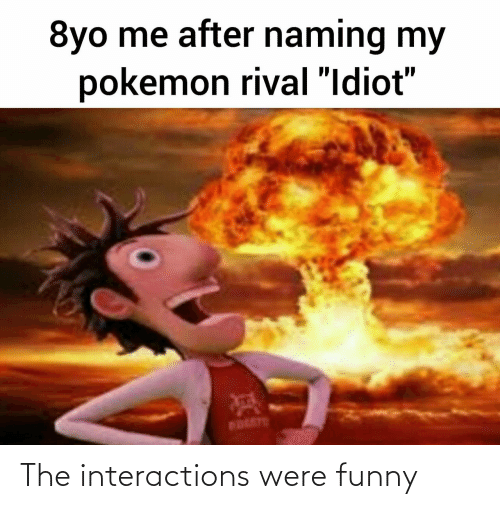 """Idiot: 8yo me after naming my  pokemon rival """"Idiot""""  BOLETE The interactions were funny"""