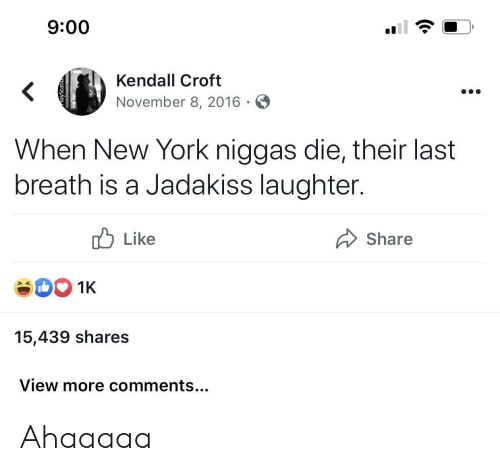 breath: 9:00  Kendall Croft  <  November 8, 2016  When New York niggas die, their last  breath is a Jadakiss laughter.  Like  Share  1K  15,439 shares  View more comments... Ahaaaaa
