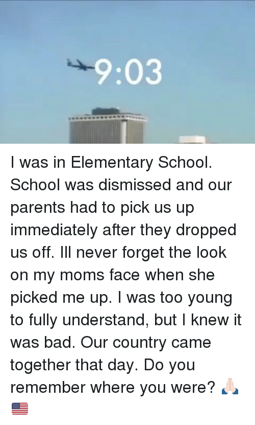 Understandably: 9:03 I was in Elementary School. School was dismissed and our parents had to pick us up immediately after they dropped us off. Ill never forget the look on my moms face when she picked me up. I was too young to fully understand, but I knew it was bad. Our country came together that day. Do you remember where you were? 🙏🏻🇺🇸