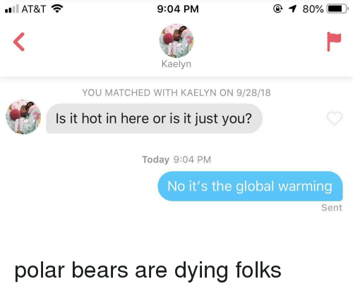 polar bears: 9:04 PM  1 80%  Kaelyn  YOU MATCHED WITH KAELYN ON 9/28/18  Is it hot in here or is it just you?  Today 9:04 PM  No it's the global warming  Sent polar bears are dying folks