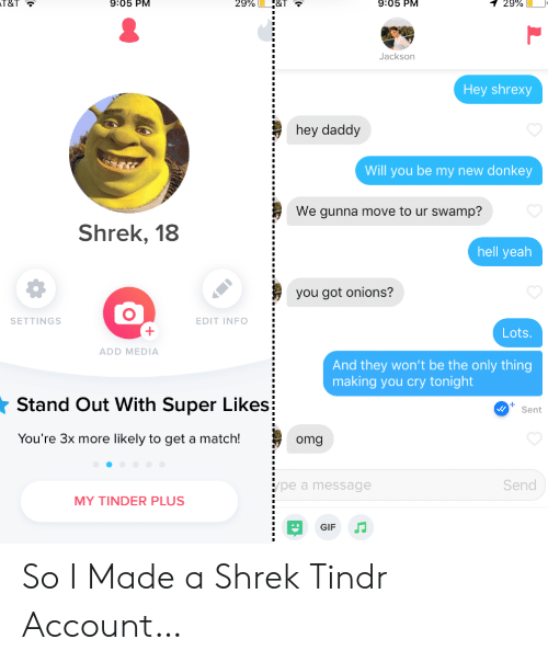T T: 9:05 PM  T&T  9:05 PM  29%  1 29%  Jackson  Hey shrexy  hey daddy  Will you be my new donkey  We gunna move to ur swamp?  Shrek, 18  hell yeah  you got onions?  SETTINGS  EDIT INFO  Lots  ADD MEDIA  And they won't be the only thing  making you cry tonight  Stand Out With Super Likes  Sent  You're 3x more likely to get a match!  omg  Send  pe a message  MY TINDER PLUS  GIF So I Made a Shrek Tindr Account…