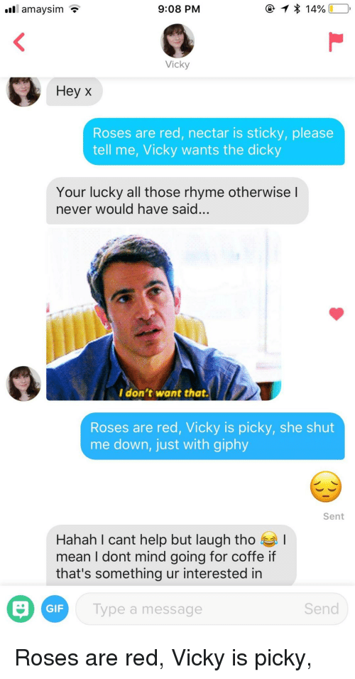 Giphy: 9:08 PM  Vicky  Hey x  Roses are red, nectar is sticky, please  tell me, Vicky wants the dicky  Your lucky all those rhyme otherwise l  never would have said...  I don't want that.  Roses are red, Vicky is picky, she shut  me down, just with giphy  Sent  Hahah I cant help but laugh tho !  mean I dont mind going for coffe if  that's something ur interested in  GIF  ype a message  Send Roses are red, Vicky is picky,
