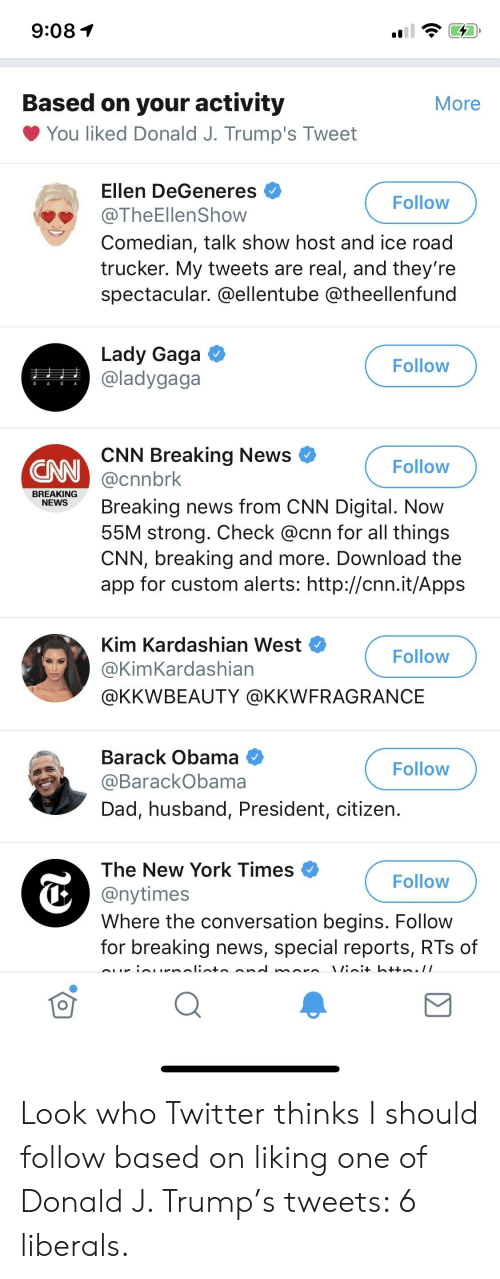 cnn.com, Dad, and Ellen DeGeneres: 9:081  Based on your activity  More  You liked Donald J. Trump's Tweet  Ellen DeGeneres  @TheEllenShow  Comedian, talk show host and ice road  trucker. My tweets are real, and they're  spectacular. @ellentube @theellenfund  Follow  Lady Gaga  @ladygaga  Follow  GAGA  CNN Breaking News  @cnnbrk  Breaking news from CNN Digital. Now  55M strong. Check @cnn for all things  CNN, breaking and more. Download the  app for custom alerts: http://cnn.it/Apps  CNN  Follow  BREAKING  NEWS  Kim Kardashian West  @KimKardashian  @KKWBEAUTY @KKWFRAGRANCE  Follow  Barack Obama  @BarackObama  Dad, husband, President, citizen  Follow  The New York Times  @nytimes  Where the conversation begins. Follow  for breaking news, special reports, RTs of  Follow Look who Twitter thinks I should follow based on liking one of Donald J. Trump's tweets: 6 liberals.