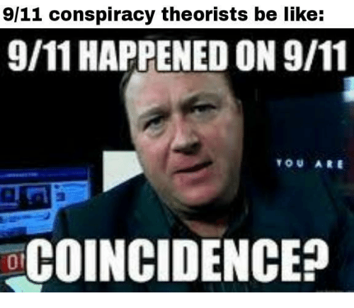 Conspiracy Theorists: 9/11 conspiracy theorists be like:  9/11 HAPPENED ON 9/11  TOU ARE  COINCIDENCE?