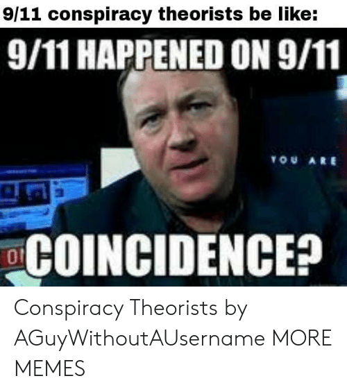 Conspiracy Theorists: 9/11 conspiracy theorists be like:  9/11 HAPPENED ON 9/11  TOU ARE  COINCIDENCE? Conspiracy Theorists by AGuyWithoutAUsername MORE MEMES