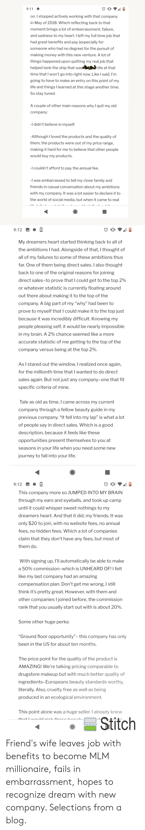 """9/11, Being Alone, and Fall: 9:11  on. I stopped actively working with that company  in May of 2018. Which reflecting back to that  moment brings a lot of embarrassment, failure,  and sadness to my heart. I left my full time job that  had great benefits and pay (especially for  someone who had no degree) for the pursuit of  making money with this new venture. A lot of  things happened upon quitting my real job that  helped tank the ship that was  life at that  time that I won't go into right now. Like I said, I'm  going to have to make an entry on this point of my  life and things I learned at this stage another time.  So stay tuned.  A couple of other main reasons why I quit my old  company:  -I didn't believe in myself.  -Although I loved the products and the quality of  them, the products were out of my price range,  making it hard for me to believe that other people  would buy my products.  -I couldn't afford to pay the annual fee.  -I was embarrassed to tell my close family and  friends in casual conversation about my ambitions  with my company. It was a lot easier to declare it to  the world of social media, but when it came to real  Ti T  9:12  My dreamers heart started thinking back to all of  the ambitionsI had. Alongside of that, I thought of  all of my failures to some of these ambitions thus  far. One of them being direct sales. I also thought  back to one of the original reasons for joining  direct sales-to prove that I could get to the top 2 %  or whatever statistic is currently floating around  out there about making it to the top of the  company. A big part of my """"why"""" had been to  prove to myself that I could make it to the top just  because it was incredibly difficult. Knowing my  people pleasing self, it would be nearly impossible  in my brain. A 2% chance seemed like a more  accurate statistic of me getting to the top of the  company versus being at the top 2 %.  As I stared out the window, I realized once again,  for the millionth time that I wa"""