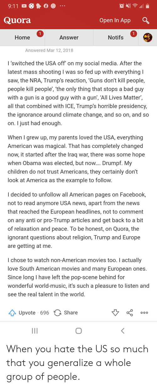 9/11, All Lives Matter, and America: 9:11  Quora  Open In App  1  1  Notifs  Home  Answer  Answered Mar 12, 2018  I'switched the USA off' on my social media. After the  latest mass shooting I was so fed up with everything I  saw, the NRA, Trump's reaction, 'Guns don't kill people,  people kill people', 'the only thing that stops a bad guy  with a gun is a good guy with a gun', 'All Lives Matter',  all that combined with ICE, Trump's horrible presidency,  the ignorance around climate change, and so on, and so  on. I just had enough  When I grew up, my parents loved the USA, everything  American was magical. That has completely changed  now, it started after the Iraq war, there was some hope  when Obama was elected, but now.... Drumpf. My  children do not trust Americans, they certainly don't  look at America as the example to follow.  I decided to unfollow all American pages on Facebook,  not to read anymore USA news, apart from the news  that reached the European headlines, not to comment  on any anti or pro-Trump articles and get back to a bit  of relaxation and peace. To be honest, on Quora, the  ignorant questions about religion, Trump and Europe  are getting at  e.  I chose to watch non-American movies too. I actually  love South American movies and many European ones  Since long I have left the pop-scene behind for  wonderful world-music, it's such a pleasure to listen and  see the real talent in the world.  Upvote 696 Share  OOO When you hate the US so much that you generalize a whole group of people.