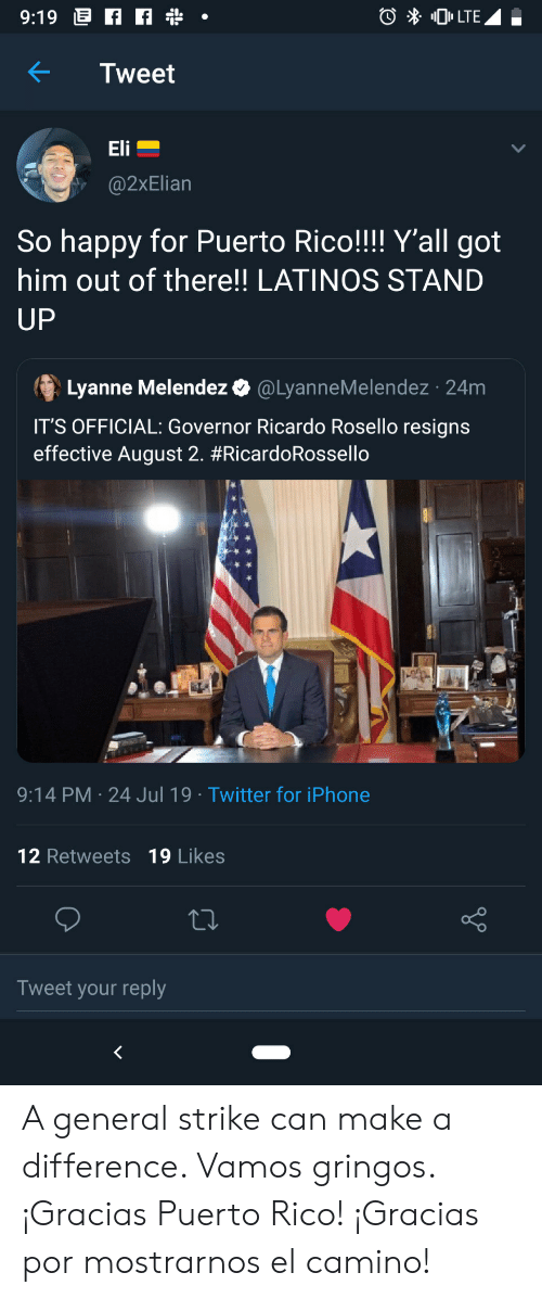 Puerto Rico: 9:19 f  0LTE  Tweet  Eli  @2xElian  So happy for Puerto Rico!!!! Y'all got  him out of there!! LATINOS STAND  UP  Lyanne Melendez  @LyanneMelendez 24m  IT'S OFFICIAL: Governor Ricardo Rosello resigns  effective August 2. #RicardoRossello  9:14 PM 24 Jul 19 Twitter for iPhone  12 Retweets 19 Likes  Tweet your reply A general strike can make a difference. Vamos gringos. ¡Gracias Puerto Rico! ¡Gracias por mostrarnos el camino!