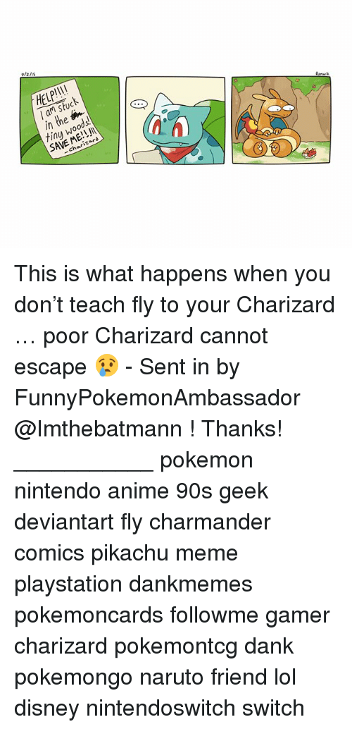 Pikachu Memes: 9/2/is  HELP!I!  l am stuck  in the  tinu woods.  SAVE ME!!  3  川  -charizard This is what happens when you don't teach fly to your Charizard … poor Charizard cannot escape 😢 - Sent in by FunnyPokemonAmbassador @Imthebatmann ! Thanks! ___________ pokemon nintendo anime 90s geek deviantart fly charmander comics pikachu meme playstation dankmemes pokemoncards followme gamer charizard pokemontcg dank pokemongo naruto friend lol disney nintendoswitch switch