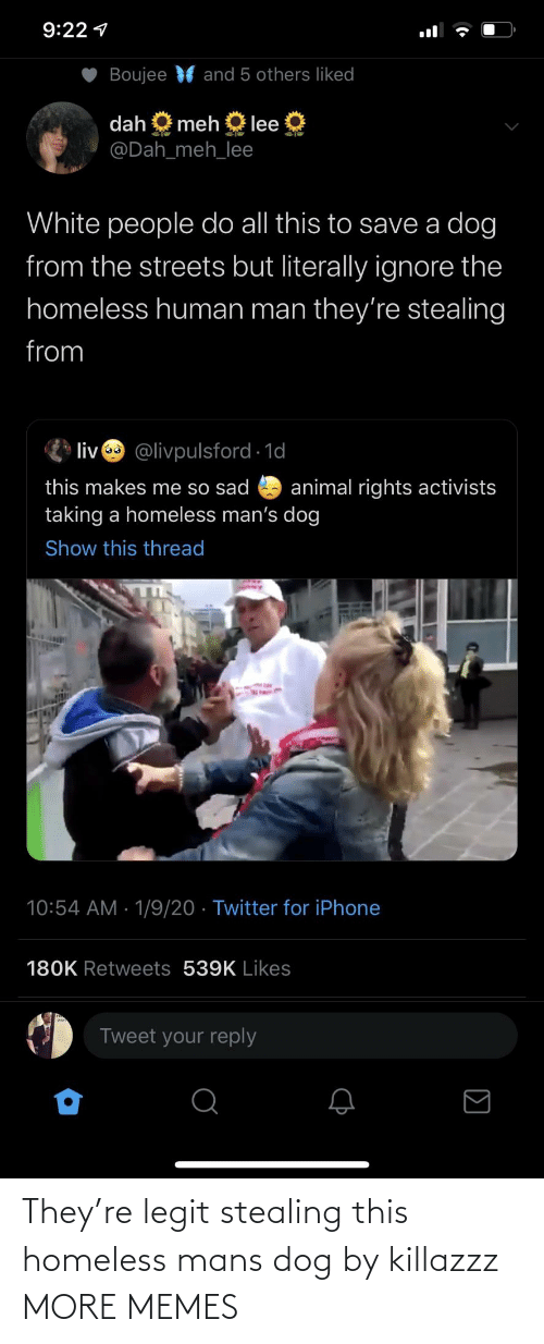 legit: 9:22 1  Boujee  and 5 others liked  dah  meh  lee  @Dah_meh_lee  White people do all this to save a dog  from the streets but literally ignore the  homeless human man they're stealing  from  liv @livpulsford 1d  this makes me so sad  taking a homeless man's dog  animal rights activists  Show this thread  10:54 AM · 1/9/20 · Twitter for iPhone  180K Retweets 539K Likes  Tweet your reply They're legit stealing this homeless mans dog by killazzz MORE MEMES