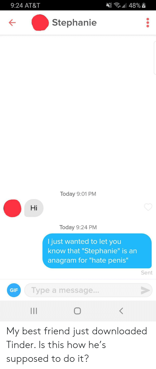 """Best Friend, Gif, and Tinder: 9:24 AT&T  a48%  Stephanie  Today 9:01 PM  Hi  Today 9:24 PM  I just wanted to let you  know that """"Stephanie"""" is an  anagram for """"hate penis""""  Sent  Type a message...  GIF  о  II My best friend just downloaded Tinder. Is this how he's supposed to do it?"""