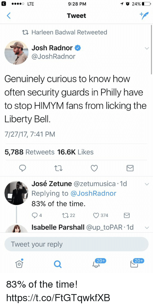 Josh Radnor: 9:28 PM  Tweet  Harleen Badwal Retweeted  Josh Radnor  @JoshRadnor  Genuinely curious to know how  often security guards in Philly have  to stop HIMYM fans from licking the  Liberty Bell.  7/27/17, 7:41 PM  5,788 Retweets 16.6K Like:s  é Zetune @zetumusica 1d  Replying to @JoshRadnor  83% of the time  José Zetune @zetumusica.1d  ロ22  374  4  Isabelle Parshall @up toPAR 1d v  Tweet your reply  20+  20+ 83% of the time! https://t.co/FtGTqwkfXB