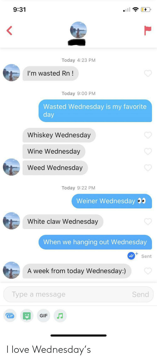 Gif, Love, and Weed: 9:31  Today 4:23 PM  I'm wasted Rn!  Today 9:00 PM  Wasted Wednesday is my favorite  day  Whiskey Wednesday  Wine Wednesday  Weed Wednesday  Today 9:22 PM  Weiner Wednesday  White claw Wednesday  When we  hanging out Wed nesday  Sent  A week from today Wednesday:)  Type a message  Send  GIF I love Wednesday's