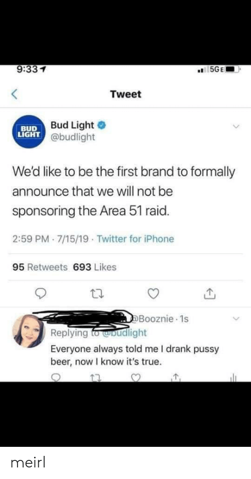 Beer, Iphone, and Pussy: 9:331  5GE  Tweet  Bud Light  LIGHT @budlight  BUD  We'd like to be the first brand to formally  announce that we will not be  sponsoring the Area 51 raid.  2:59 PM 7/15/19 Twitter for iPhone  95 Retweets 693 Likes  DBooznie 1s  Replying fo woudlight  Everyone always told me I drank pussy  beer, now I know it's true. meirl