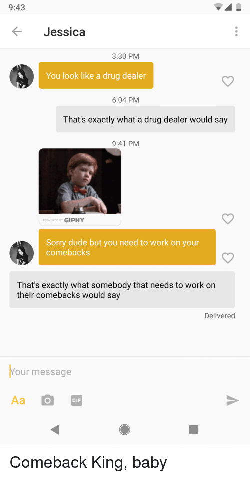 Giphy: 9:43  Jessica  3:30 PM  You look like a drug dealer  6:04 PM  That's exactly what a drug dealer would say  9:41 PM  POWERED BY GIPHY  Sorry dude but you need to work on your  comebacks  That's exactly what somebody that needs to work on  their comebacks would say  Delivered  Your message  GIF Comeback King, baby