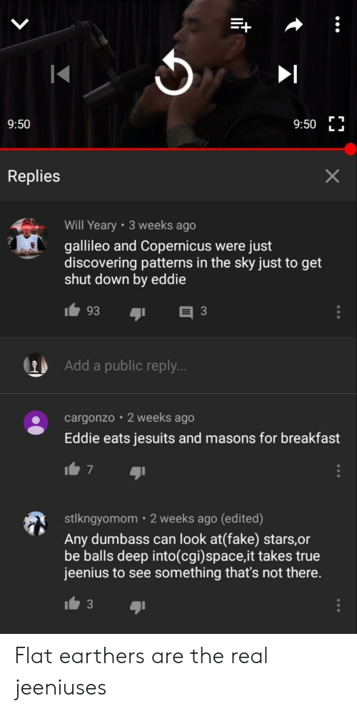 Facepalm, Fake, and True: 9:50 L  9:50  Replies  Will Yeary 3 weeks ago  gallileo and Copernicus were just  discovering patterns in the sky just to get  shut down by eddie  93  3  Add a public reply..  cargonzo  2 weeks ago  Eddie eats jesuits and masons for breakfast  stlkngyomom 2 weeks ago (edited)  Any dumbass can look at(fake) stars,or  be balls deep into(cgi)space,it takes true  jeenius to see something that's not there. Flat earthers are the real jeeniuses