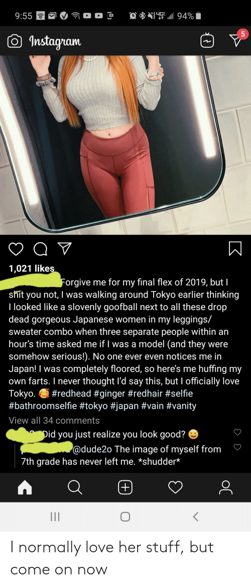 floored: 9:55 a  O * NI4 ll 94%  SYG  Instagram  Q ♡  1,021 likes  Forgive me for my final flex of 2019, but I  shit you not, I was walking around Tokyo earlier thinking  I looked like a slovenly goofball next to all these drop  dead gorgeous Japanese women in my leggings/  sweater combo when three separate people within an  hour's time asked me if I was a model (and they were  somehow serious!). No one ever even notices me in  Japan! I was completely floored, so here's me huffing my  own farts. I never thought l'd say this, but I officially love  Tokyo. S #redhead #ginger #redhair #selfie  #bathroomselfie #tokyo #japan #vain #vanity  View all 34 comments  Did you just realize you look good? e  @dude2o The image of myself from  7th grade has never left me. *shudder*  +) I normally love her stuff, but come on now