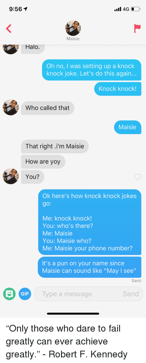 "Fail, Gif, and Halo: 9:561  Maisie  Halo.  Oh no, I was setting up a knock  knock joke. Let's do this again.  Knock knock!  Who called that  Maisie  That right .i'm Maisie  How are yoy  You?  Ok here's how knock knock jokes  go:  Me: knock knock!  You: who's there?  Me: Maisie  You: Maisie who?  Me: Maisie your phone number?  It's a pun on your name since  Maisie can sound like ""May I see""  Sent  GIF  Type a message  Send ""Only those who dare to fail greatly can ever achieve greatly."" - Robert F. Kennedy"