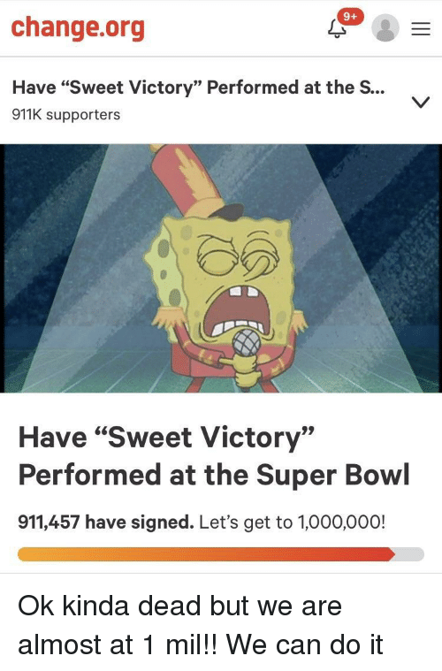 """Super Bowl, Change, and Bowl: 9+  change.org  Have """"Sweet Victory"""" Performed at the S...  911K supporters  Have """"Sweet Victory""""  Performed at the Super Bowl  911,457 have signed. Let's get to 1,000,000! Ok kinda dead but we are almost at 1 mil!! We can do it"""