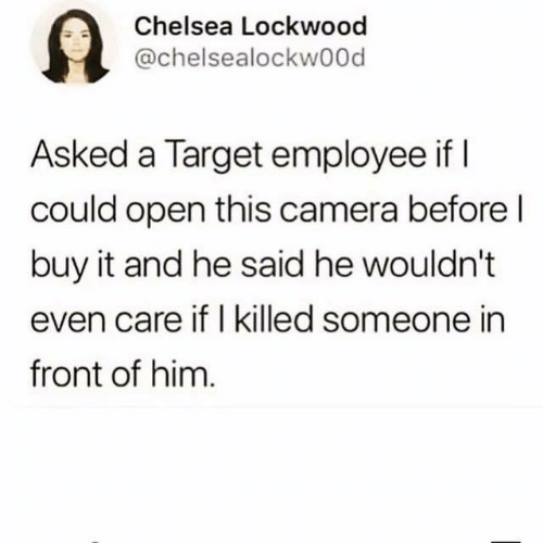 Chelsea, Dank, and Target: 9  Chelsea Lockwood  @chelsealockwood  Asked a Target employee if I  could open this camera before l  buy it and he said he wouldn't  even care if I killed someone in  front of him