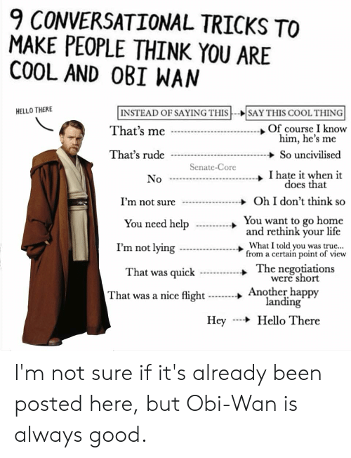 Hello, Life, and Rude: 9 CONVERSATIONAL TRICKS TO  MAKE PEOPLE THINK YOU ARE  COOL AND OBI WAN  INSTEAD OF SAYING THIS  SAY THIS COOL THING  HELLO THERE  .Of course I know  him, he's me  That's me  That's rude  So uncivilised  Senate-Core  I hate it when it  does that  No  Oh I don't think so  I'm not sure  You want to go home  and rethink your life  You need help  What I told you was true...  from a certain point of view  I'm not lying  The negotiations  were short  That was quick  Another happy  landing  Hello There  That was a nice flight  Hey I'm not sure if it's already been posted here, but Obi-Wan is always good.
