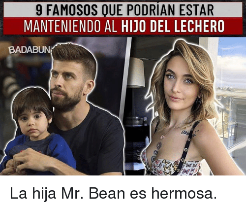 Mr. Bean, Bean, and Hermosa: 9 FAMOSOS OUE PODRIAN ESTAR  MANTENIENDO AL HIJO DEL LECHERO  BADABUN La hija Mr. Bean es hermosa.
