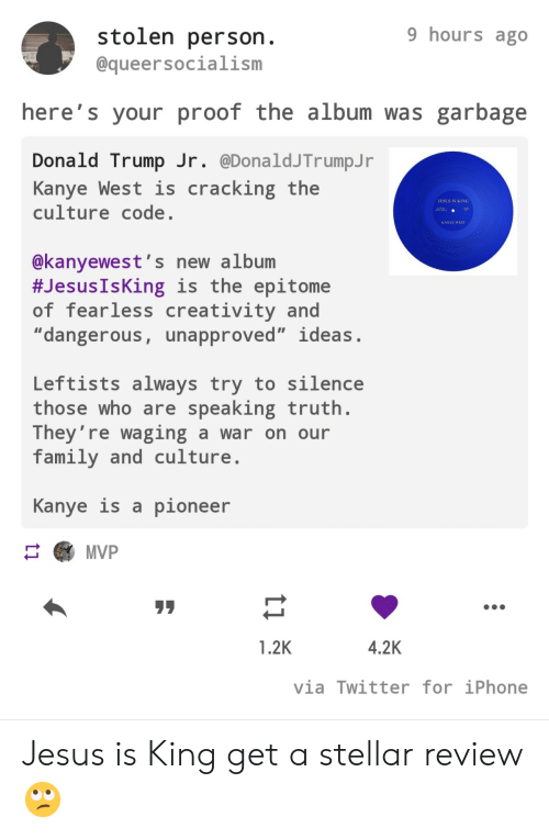 "Kanye West: 9 hours ago  stolen person.  @queersocialism  here's your proof the album was garbage  Donald Trump Jr. @DonaldJTrumpJ r  Kanye West is  culture code.  cracking the  JESUS IS KING  AA  KANYE WEST  @kanyewest's new album  #Jesus IsKing is the epitome  of fearless creativity and  ""dangerous, unapproved"" ideas.  Leftists always try to silence  those who are speaking truth.  They're waging a war on our  family and culture  Kanye is a pioneer  MVP  4.2K  1.2K  via Twitter for iPhone  ti Jesus is King get a stellar review 🙄"