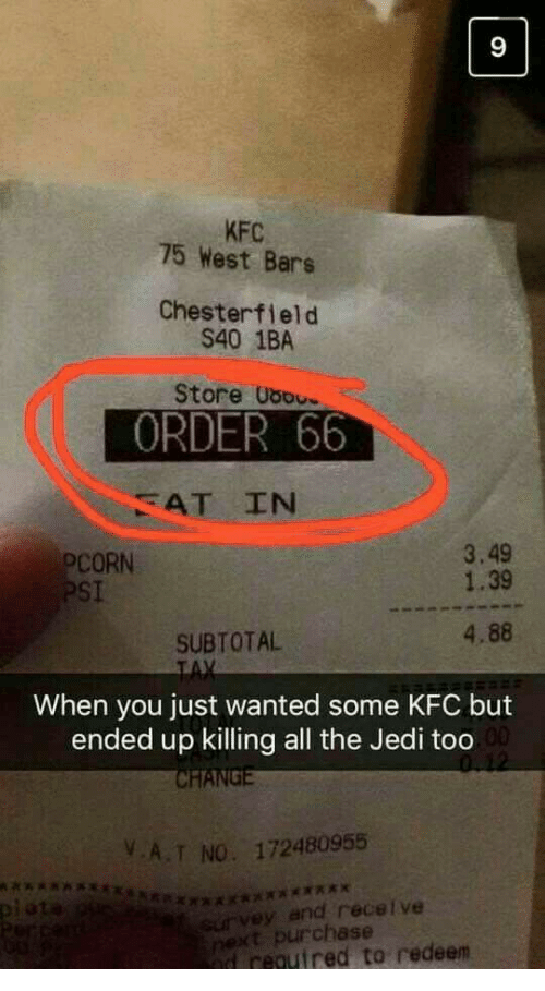 Jedi, Kfc, and Change: 9  KFC  75 West Bars  Chesterfield  S40 1BA  Store Uso  ORDER 66  AT IN  3.49  1.39  PCORN  PSI  4.88  SUBTOTAL  When you just wanted some KFC but  ended up killing all the Jedi too  CHANGE  VA.T NO. 172480955  xaxxxxx  survey and recelve  next purchase  d reguired to redeen  piata