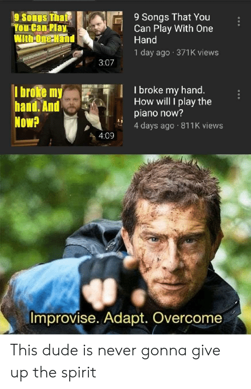 "Dude, Piano, and Songs: 9 Songs That You  Can Play With One  Hand  9 Songs Thate  ""You Can Play  WithOne Hand  1 day ago 371K views  3:07  I broke my hand.  How will I play the  piano now?  4 days ago 811K views  I broke my  hand. And  Now?  4:09  Improvise. Adapt. Overcome This dude is never gonna give up the spirit"