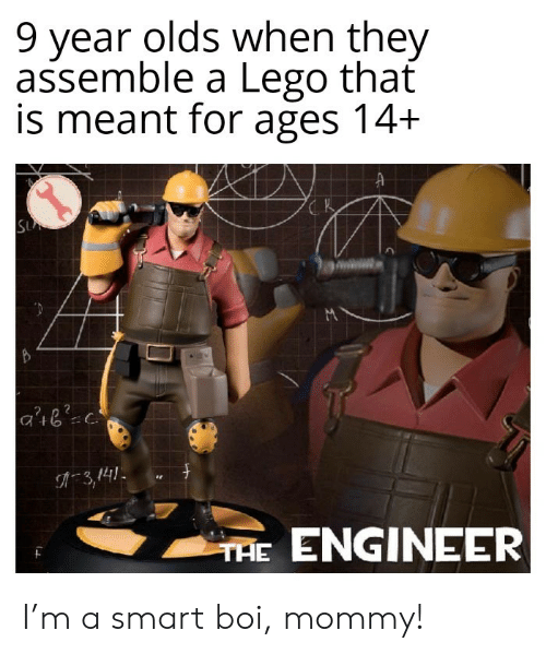 assemble: 9 year olds when they  assemble a Lego that  is meant for ages 14+  SU  3,141  THE ENGINEER I'm a smart boi, mommy!