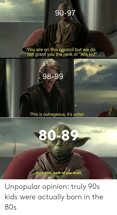 """Outrageous: 90-97  You are on this council but we do  not grant you the rank of """"90s kid""""  98-99  This is outrageous, it's unfair  80-8  Suck dick, both of you must Unpopular opinion: truly 90s kids were actually born in the 80s"""