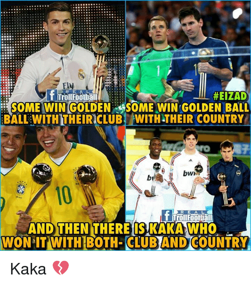 Club, Memes, and Bali: 90.  990..  s Fly  RE A L  #EIZADY  SOME WIN GOLDEN SOME WIN GOLDEN BALI  BALL WITH THEIRICLUB WITH-THEIR COUNTRY  TrollFootball  br  10  R E A L  Trollfootial  AND THEN THEREIS KAKA WHO  WON IT  WITH BOTH- CLUB AND COUNTRY Kaka 💔