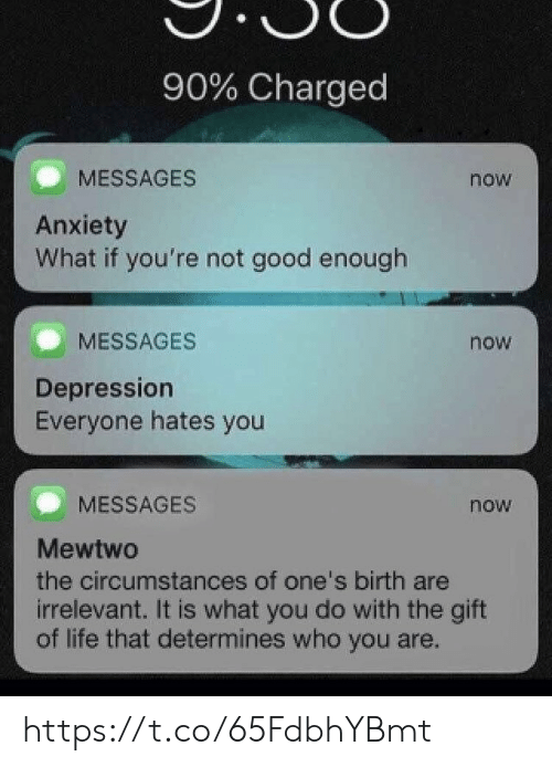 Life, Memes, and Mewtwo: 90% Charged  now  MESSAGES  Anxiety  What if you're not good enough  now  MESSAGES  Depression  Everyone hates you  MESSAGES  now  Mewtwo  the circumstances of one's birth are  irrelevant. It is what you do with the gift  of life that determines who you are. https://t.co/65FdbhYBmt